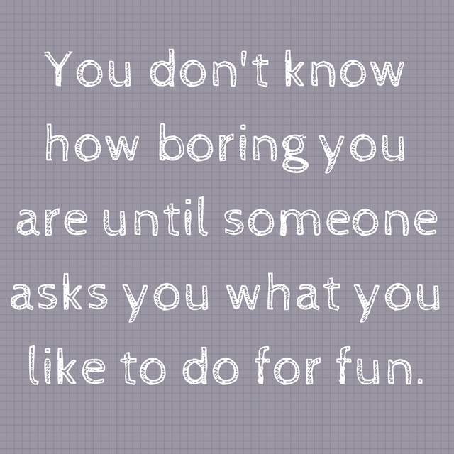 You don't know how boring you are until someone asks you what you like to do for fun.